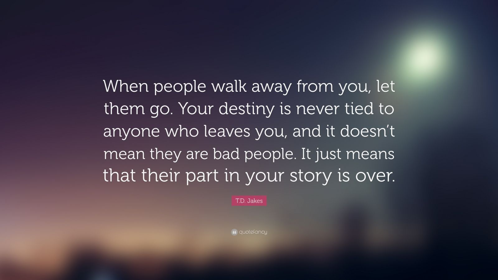 T D Jakes Quote When People Walk Away From You Let Them Go Your Destiny Is Never Tied To Anyone Who Leaves You Walk Away Quotes Quotes Be Yourself Quotes