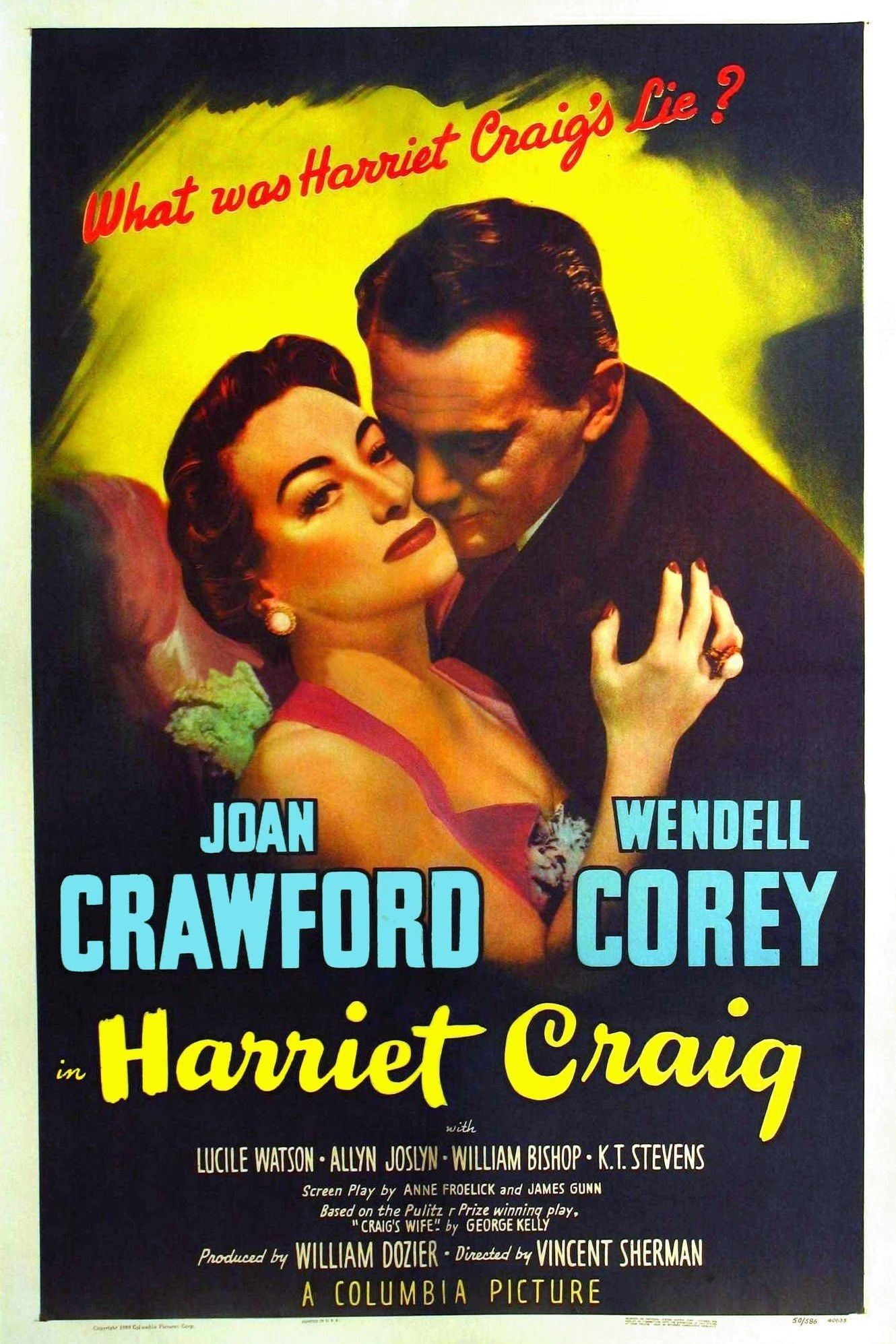 Harriet Craig is a 1950 American drama film starring Joan Crawford. The screenplay by Anne Froelick and James Gunn was based upon the 1925 Pulitzer Prize-winning play Craig's Wife, by George Kelly. The film was directed by Vincent Sherman, produced by William Dozier, and distributed by Columbia Pictures. Harriet Craig is the second of three cinematic collaborations between Sherman and Crawford, the others being The Damned Don't Cry! (1950) and Goodbye, My Fancy (1951).