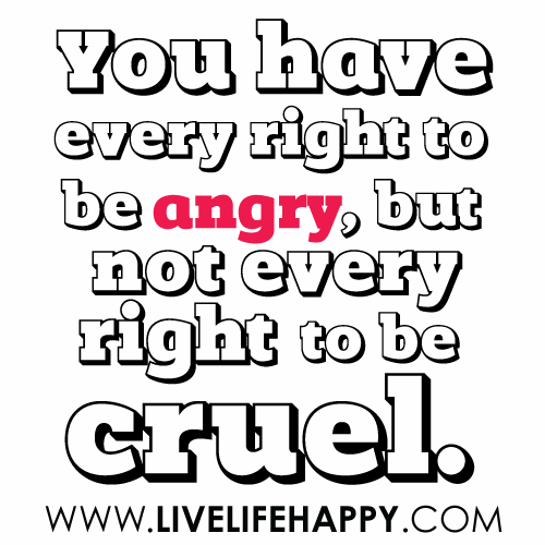 You have every right to be angry, but not every right to be cruel.