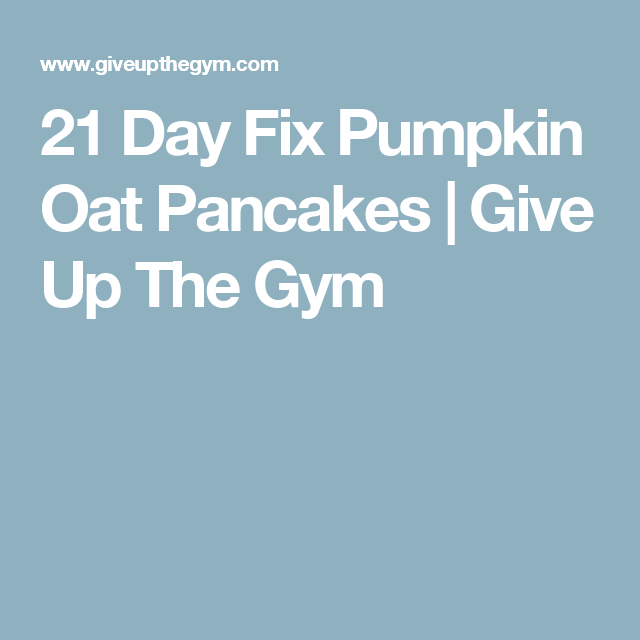 21 Day Fix Pumpkin Oat Pancakes   Give Up The Gym