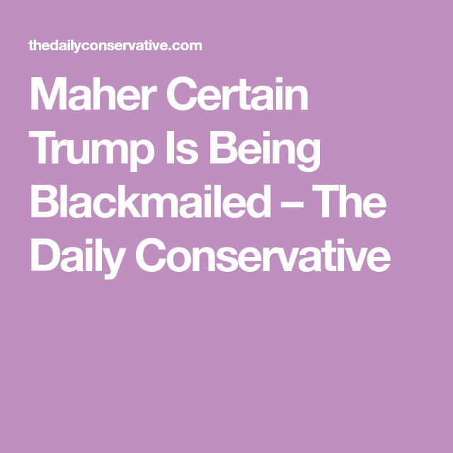 Maher Certain Trump Is Being Blackmailed U2013 The Daily Conservative