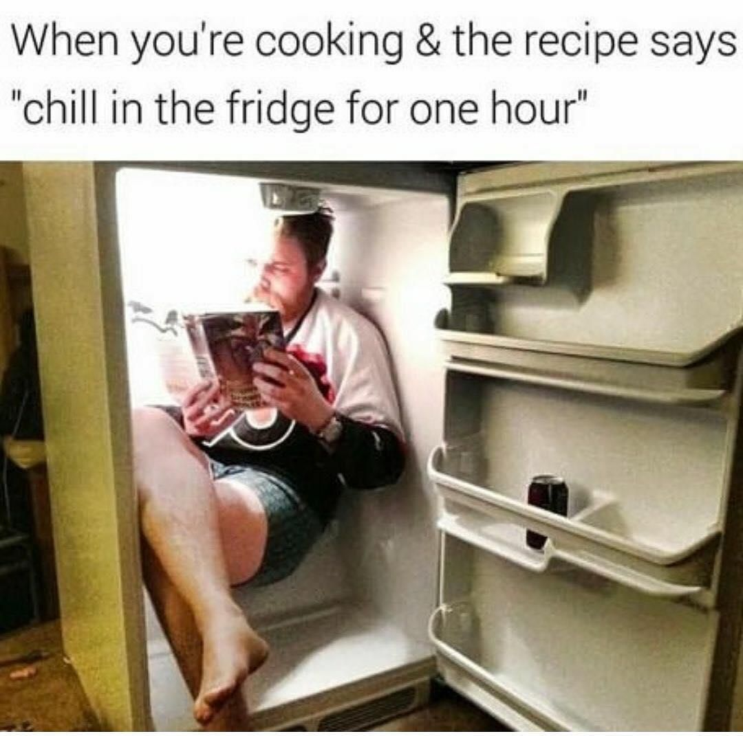 When You Re Cooking The Recipe Says Chill In The Fridge For One Hour Image Macros Funny Humor Funny Pictures