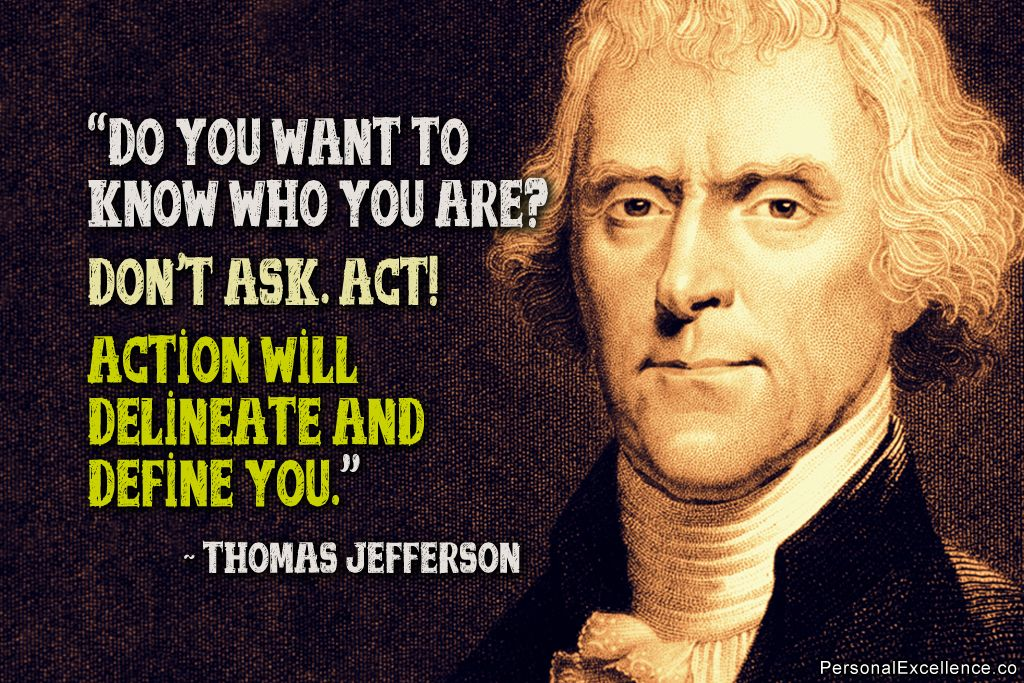 """Do you want to know who you are? Don't ask. Act! Action will delineate and define you."" ~ Thomas Jefferson"