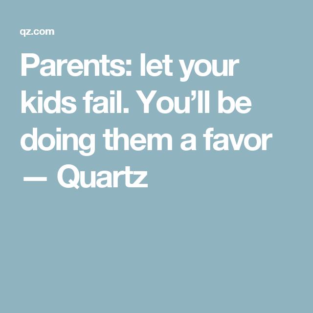 Parents: let your kids fail. You'll be doing them a favor — Quartz