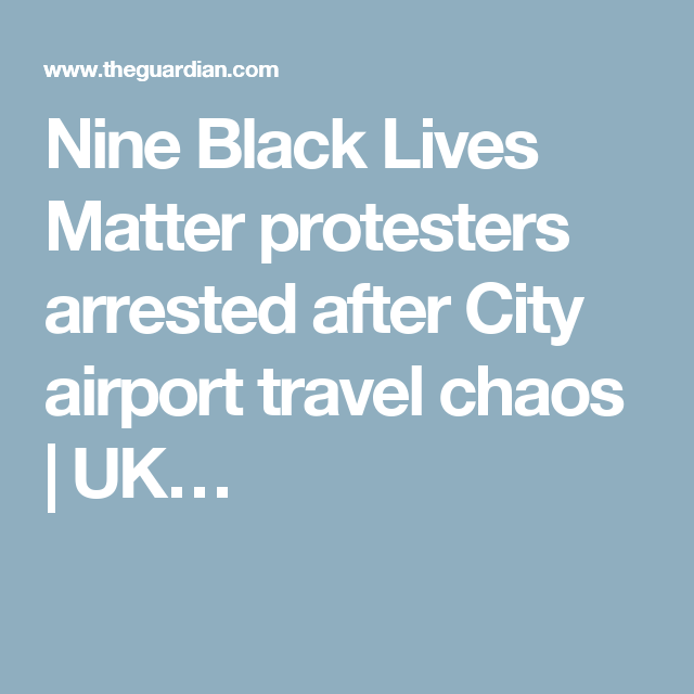 Nine Black Lives Matter protesters arrested after City airport travel chaos | UK…