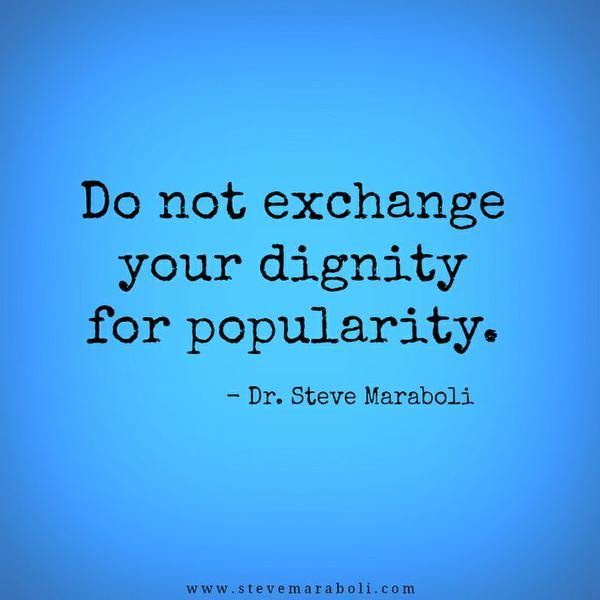 Do not exchange your dignity for popularity.