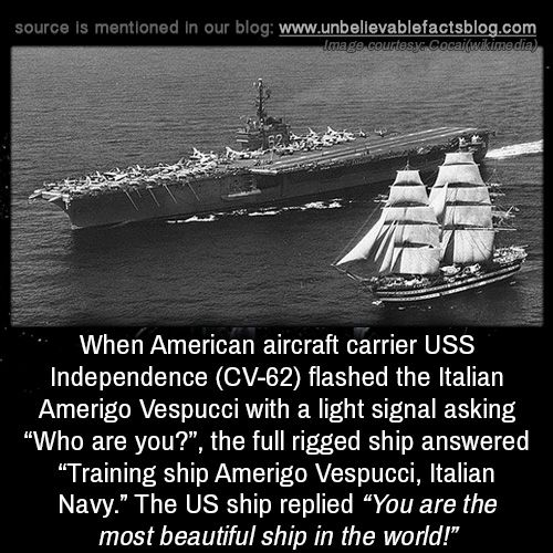 "When American aircraft carrier USS Independence (CV-62) flashed the Italian Amerigo Vespucci with a light signal asking ""Who are you?"", the full rigged ship answered ""Training ship Amerigo Vespucci, Italian Navy."" The US ship replied ""You are the..."