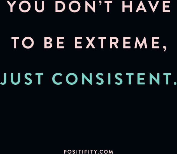 """""""You don't have to be extreme, just consistent."""" 