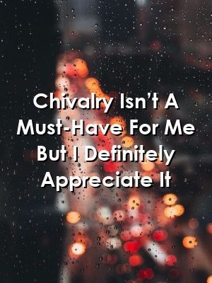 Chivalry Isn't A Must-Have For Me But I Definitely Appreciate It #chivalryquotes Chivalry Isn't A Must-Have For Me But I Definitely Appreciate It #marriage  #life  #love_quotes #chivalryquotes