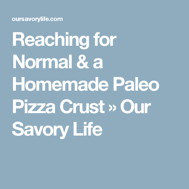 Reaching for Normal & a Homemade Paleo Pizza Crust » Our Savory Life