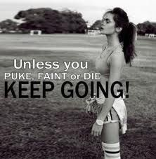 Unless you puke, faint or die... Keep going.