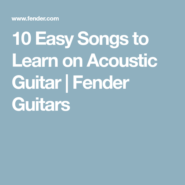 10 Easy Songs To Learn On Acoustic Guitar Fender Guitars My