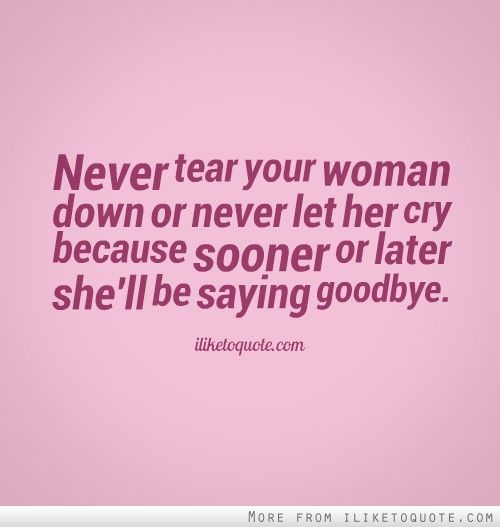 Never tear your woman down or never let her cry because sooner or ...