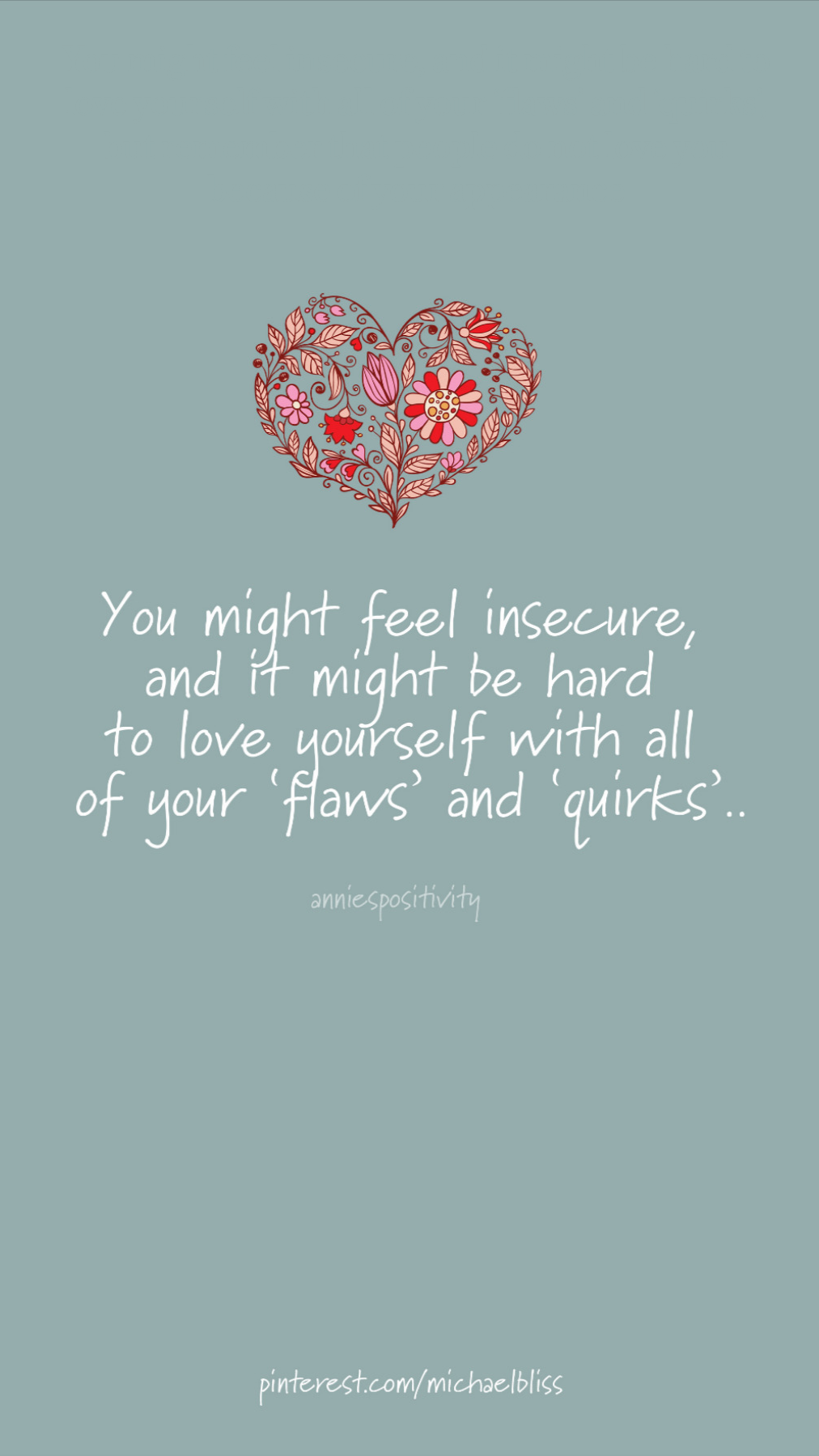 You might feel insecure, and it might be hard to love yourself with all of your'flaws' and'quirks', but remember that people do not love you because of your appearance