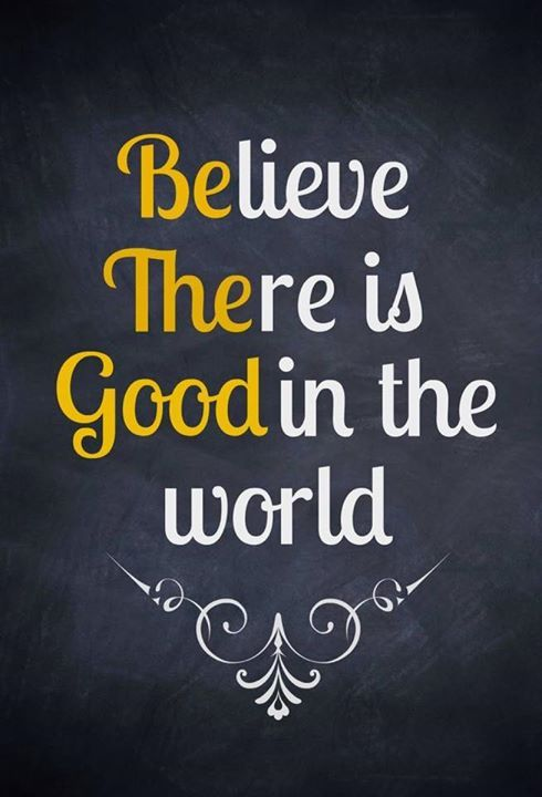 Believe there is Good in the World. Be The Good #quotes Want ...