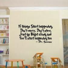 If things start happening, don't worry, don't stew, just go right along and you'll start happening too! ~ Dr. Seuss