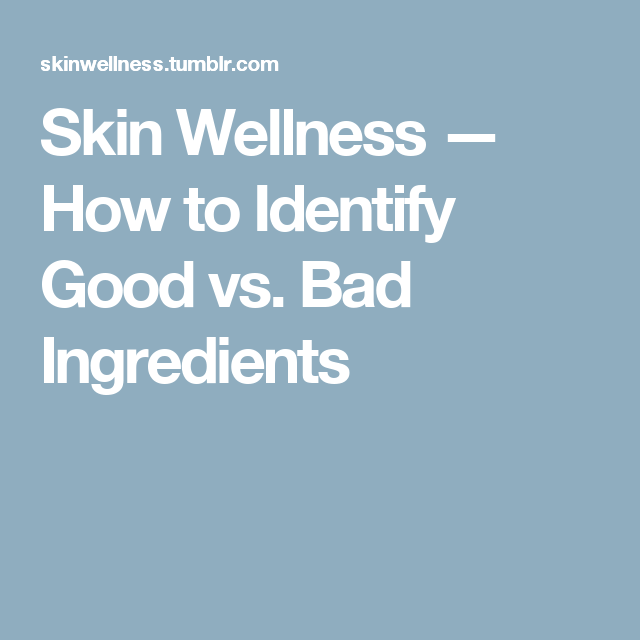 Skin Wellness — How to Identify Good vs. Bad Ingredients
