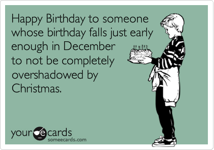 Happy Birthday To Someone Whose Birthday Falls Just Early Enough In December To Not Be Completely Overshadowed By Christmas Birthday Greetings Funny Birthday Humor Birthday Wishes Funny