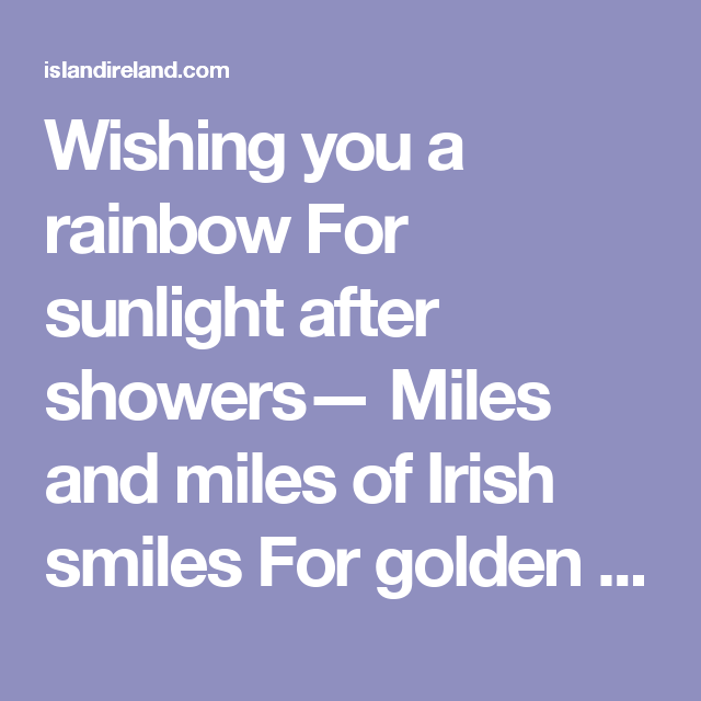 Wishing you a rainbow For sunlight after showers— Miles and miles of Irish smiles For golden happy hours— Shamrocks at your doorway For luck and laughter too, And a host of friends that never ends Each day your whole life through!