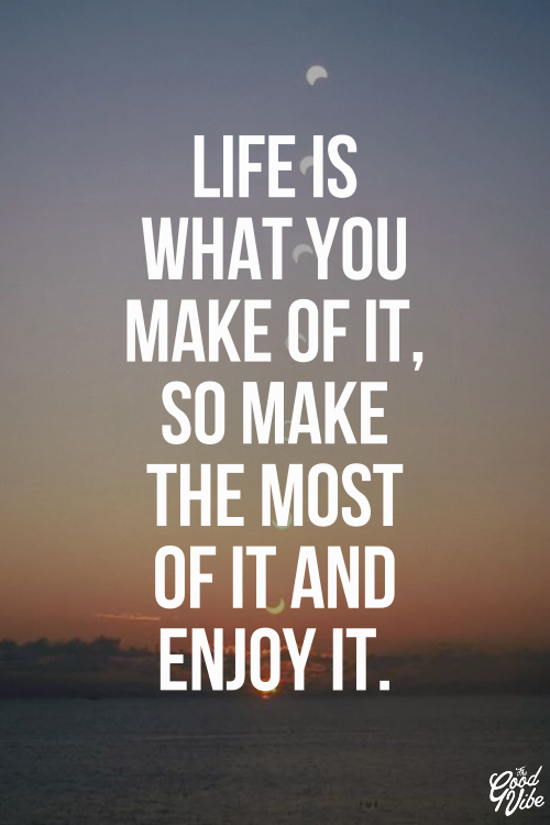 Life Is What You Make Of It So Make The Most Of It And Enjoy It