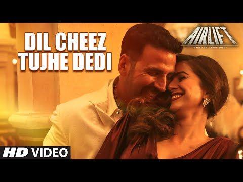 Dil Cheez Tujhe Dedi Video Song Airlift Akshay Kumar Ankit Tiwari Arijit Singh Latest Video Songs Songs Latest Bollywood Songs
