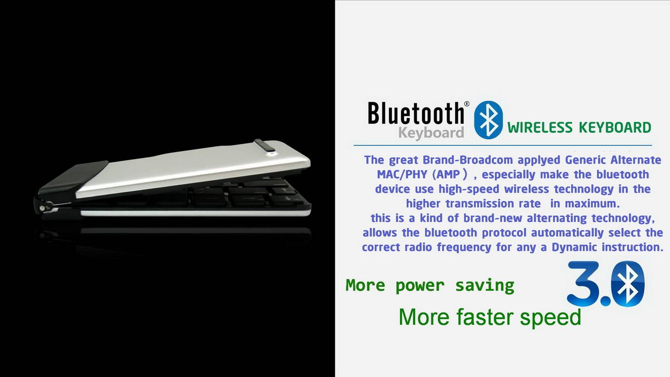 Flyshark keyboard is made with Broadcom Bluetooth chip, which is low in power consumption, and guarantee long time of use in your trip. Compared with mobile phone, tablet PC, desktop and laptop computer for your feel and input efficiency, it enables you to enjoy high work efficiency and comfortable practice.