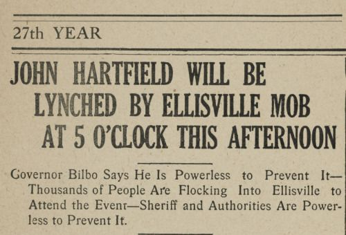 John Hartfield Will Be Lynched By Ellisville Mob at 5 O'clock this Afternoon  Governor Bilbo says he is powerless to prevent it--thousands of people are flocking into Ellisville to attend the event--sheriff and authorities are powerless to prevent it.   When a black man named John Hartfield was lynched in Ellisville, Mississippi, on June 26, 1919, press coverage in newspapers reported that ten thousand white men, women, and children had traveled from throughout the state to watch