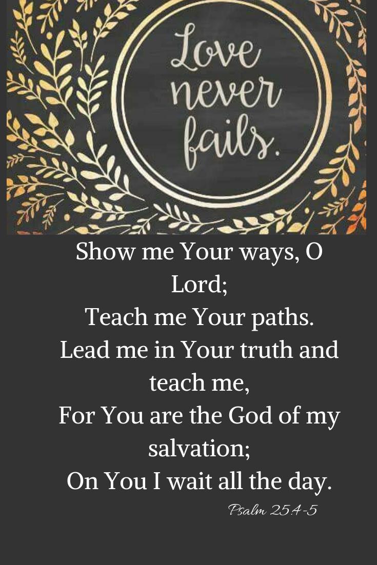 Psalm 25:4-5 New King James Version (NKJV) 4 Show me Your