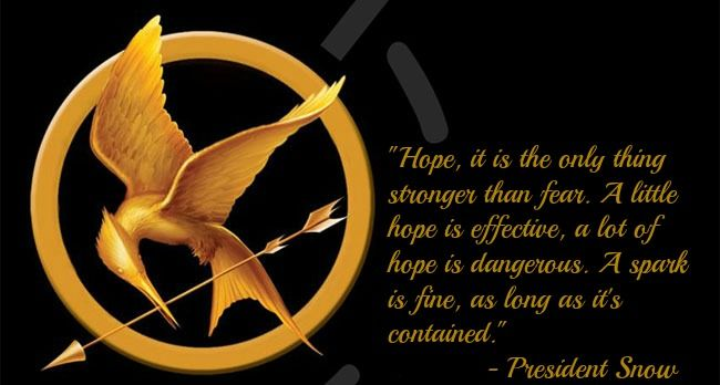 Hope, it is the only thing stronger than fear. A little hope is effective, a lot of hope is dangerous. A spark is fine, as long … | Fear, President snow, Dark horse
