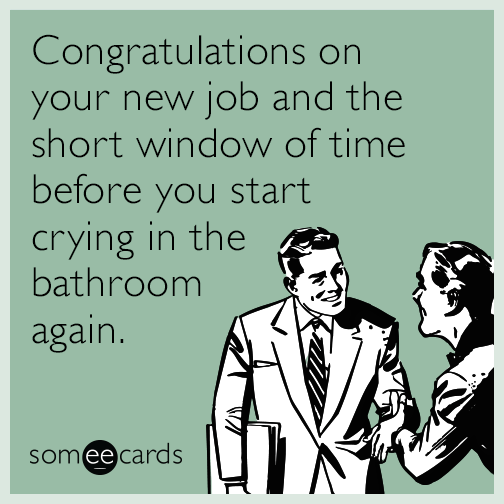 Congratulations On Your New Job And The Short Window Of Time Before You Start Crying In The Bathroom Again Work Quotes Funny Job Humor New Job Meme
