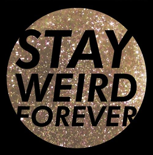 stay weird forever won t have too much difficultly with this one
