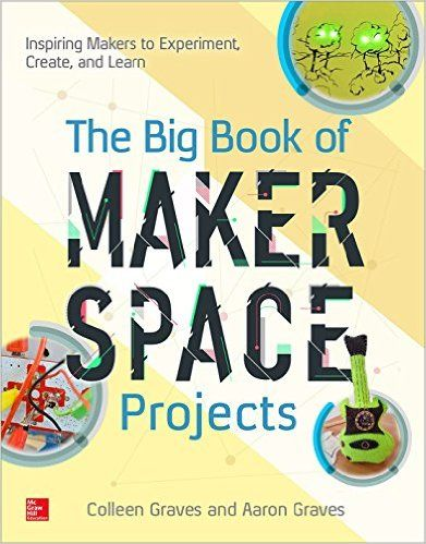 The Big Book of Makerspace Projects: Inspiring Makers to Experiment, Create, and Learn: Colleen Graves, Aaron Graves: 9781259644252: Amazon.com: Books