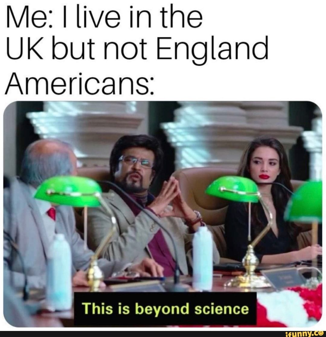 Me I Live In The Uk But Not England Americans This Is Beyond Science Ifunny Crazy Funny Memes Science Memes Wtf Funny