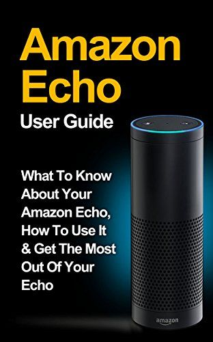 Amazon Com Amazon Echo Amazon Echo User Guide What To Know About Your Amazon Echo How To Use It Get The Amazon Fire Phone Amazon Fire Tablet Amazon Echo