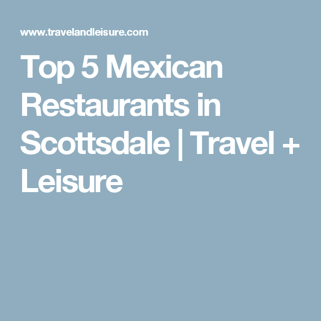 Top 5 Mexican Restaurants In Scottsdale Travel Leisure