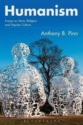 Humanism: Essays on Race, Religion and Popular Culture by Anthony B. Pinn