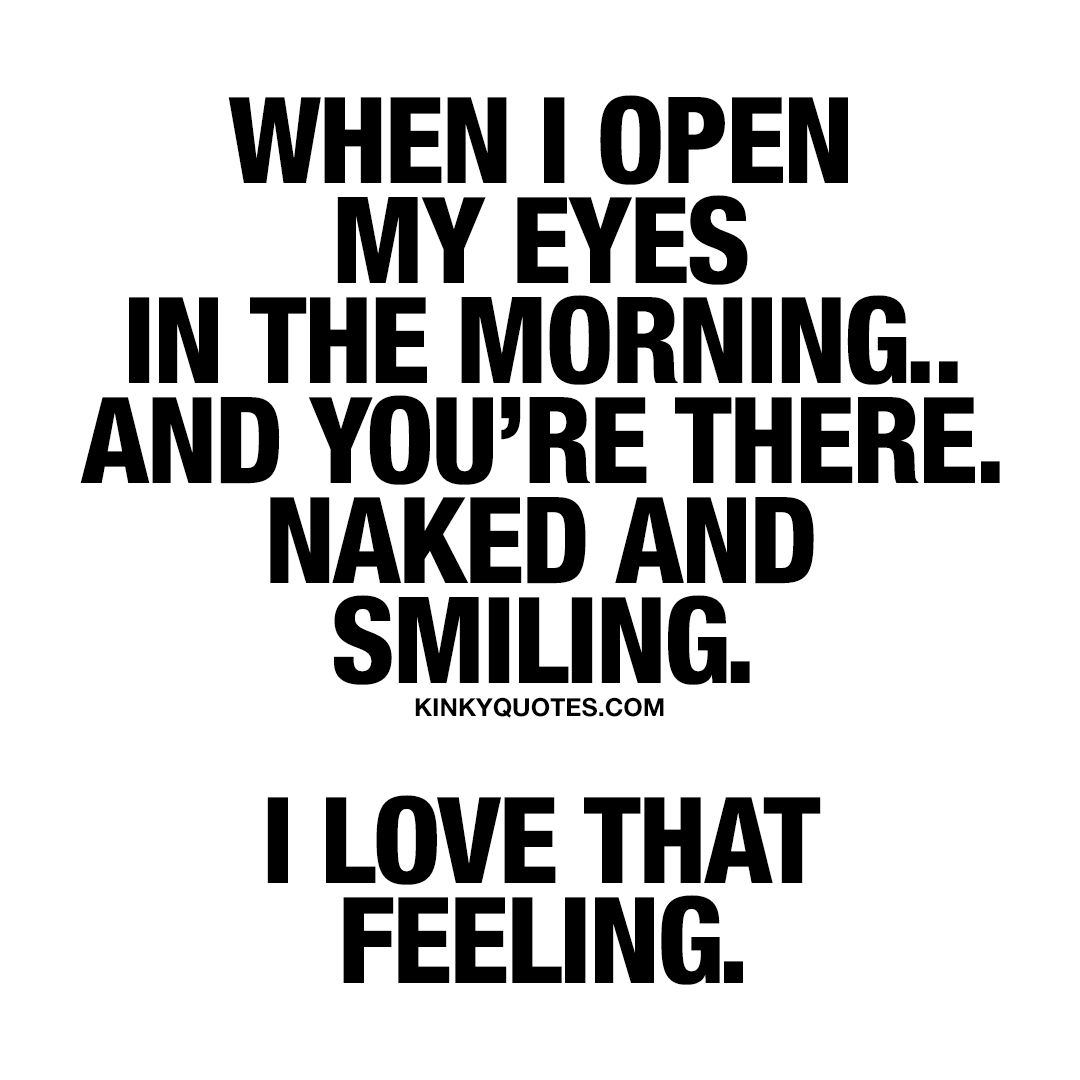 """""""When I open my eyes in the morning.. And you're there"""