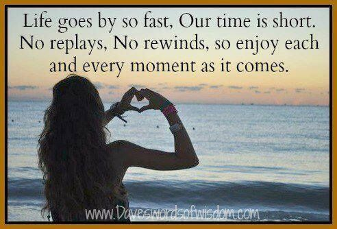 Life Goes By So Fast Our Time Is Short No Replays Or Rewinds So Enjoy Each Amp Every Moment As It Comes Quotes Inspirational Positive Life In This Moment
