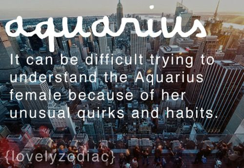 Aquarius,...it can be difficult trying to understand the Aquarius female because of her unusual quirks and habits.