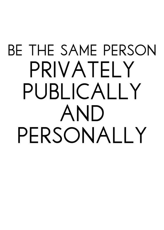 BE THE SAME PERSON PRIVATELY PUBLICALLY AND PERSONALLY ♡