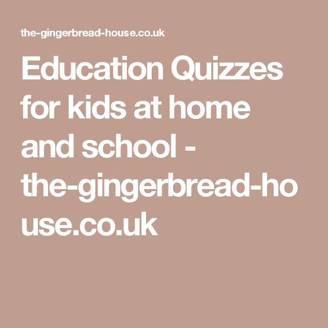 Education Quizzes for kids at home and school - the-gingerbread-house.co.uk