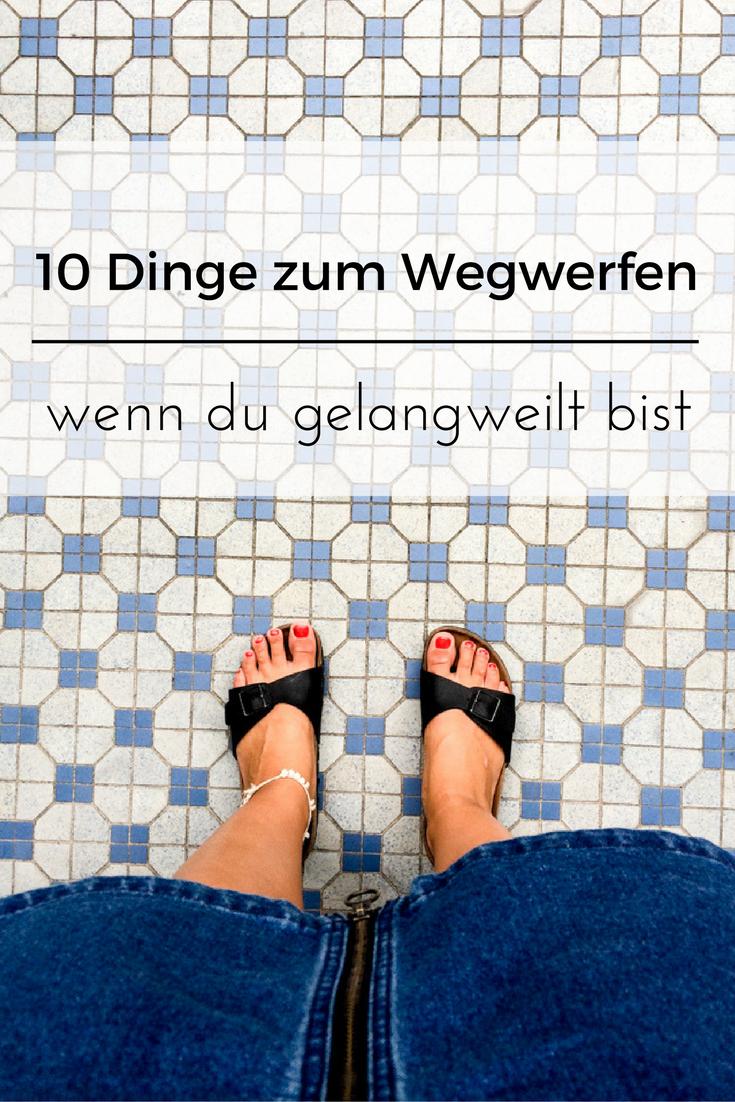 10 Dinge zum Wegwerfen, wenn du gelangweilt bist