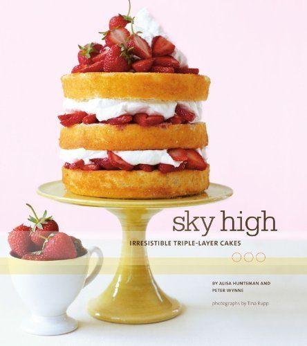 Sky High: Irresistible Triple-Layer Cakes By Alisa