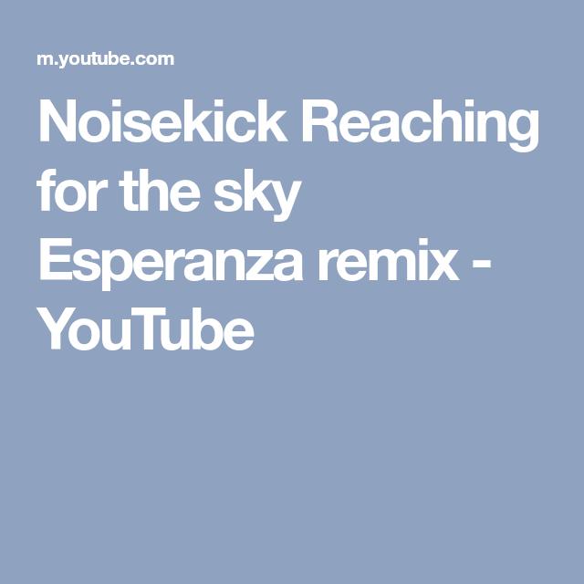 Noisekick Reaching For The Sky Esperanza Remix Youtube Remix Esperanza Sky
