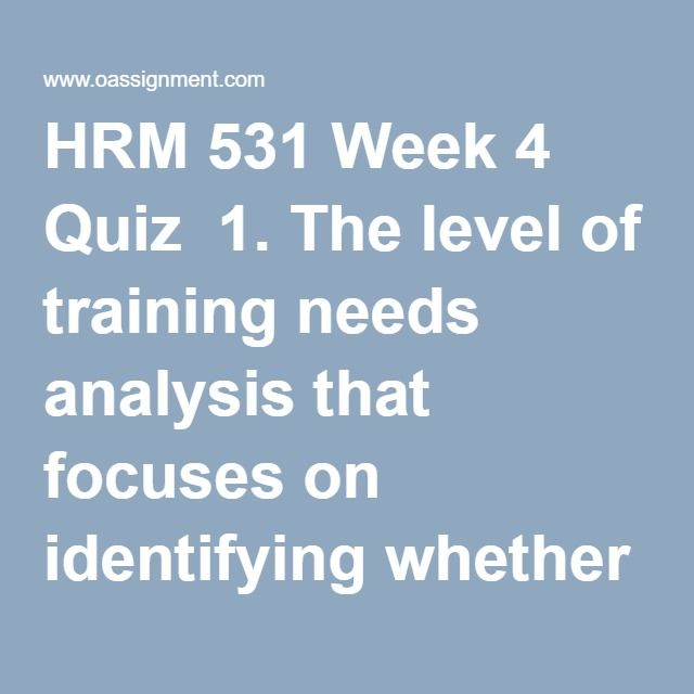 HRM 531 Week 4 Quiz 1 The level of training needs analysis that - needs analysis