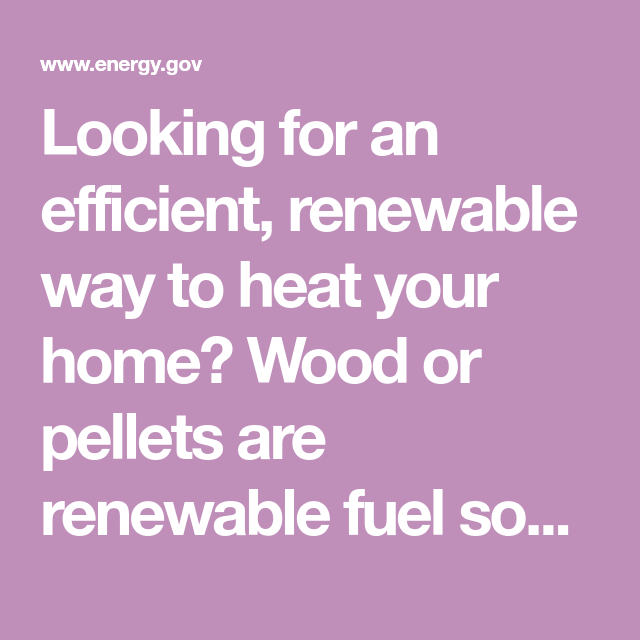 Looking for an efficient, renewable way to heat your home ...