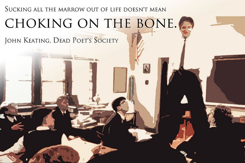 Sucking all the marrow out of life doesn't mean choking on the bone. – John Keating, Dead Poet's Society. RIP Robin Williams.