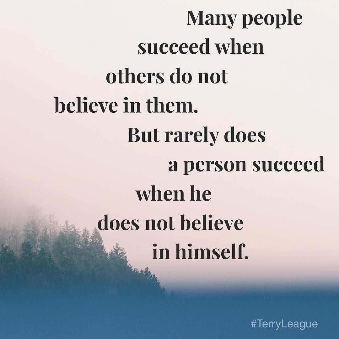 """""""Many people succeed when others do not believe in them. But rarely does a person succeed when he does not believe in himself."""" #qotd #quote #terryleague"""