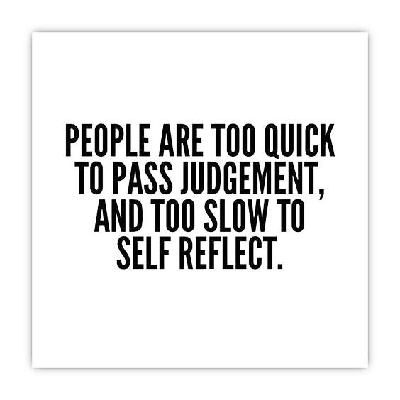 Less Judgment More Love And If You Re Inclined To Judge Take A Moment To Self Reflect On Why You Feel Judge Quotes Judgemental People Quotes Reflection Quotes
