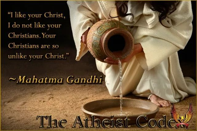 """I like your Christ, I do not like your Christians, who are so unlike him."" Gandhi https://www.theatheistcodex.com/media/memes/?envira_social_gallery_id=1575&envira_social_gallery_item_id=3189&rand=9129&"